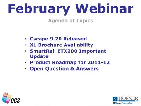 A Next Generation OCS Agenda of Topics February Webinar Cscape 9.20 Released XL Brochure Availability SmartRail ETX200 Important Update Product Roadmap.