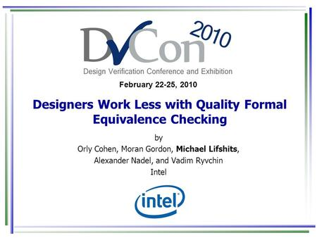 February 22-25, 2010 Designers Work Less with Quality Formal Equivalence Checking by Orly Cohen, Moran Gordon, Michael Lifshits, Alexander Nadel, and Vadim.