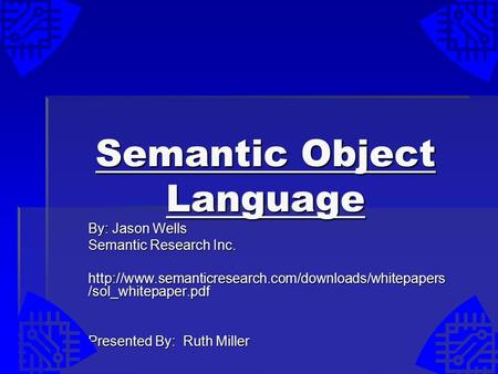 Semantic Object Language By: Jason Wells Semantic Research Inc.  /sol_whitepaper.pdf Presented By: