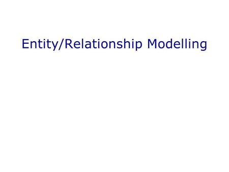 Entity/Relationship Modelling. Entity Relationship Modelling In This Lecture Entity/Relationship models Entities and Attributes Relationships Attributes.