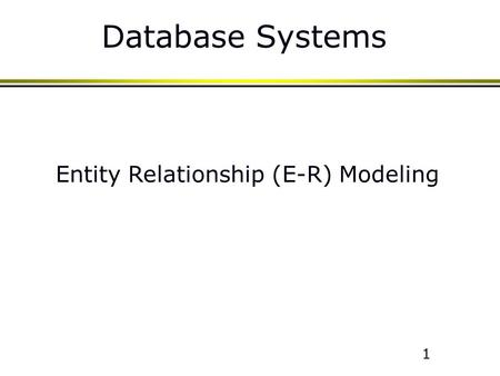 1 Database Systems Entity Relationship (E-R) Modeling.