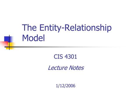 The Entity-Relationship Model CIS 4301 Lecture Notes 1/12/2006.