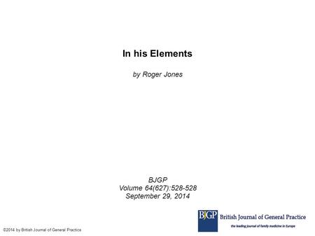In his Elements by Roger Jones BJGP Volume 64(627):528-528 September 29, 2014 ©2014 by British Journal of General Practice.