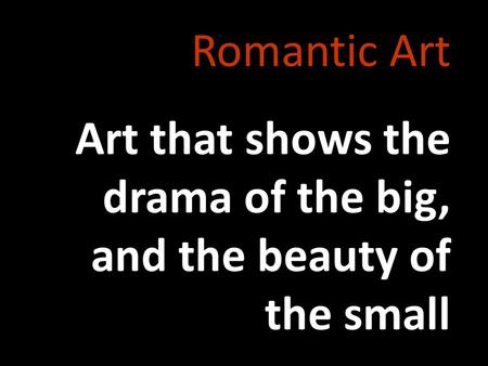 Romantic Art Art that shows the drama of the big, and the beauty of the small.