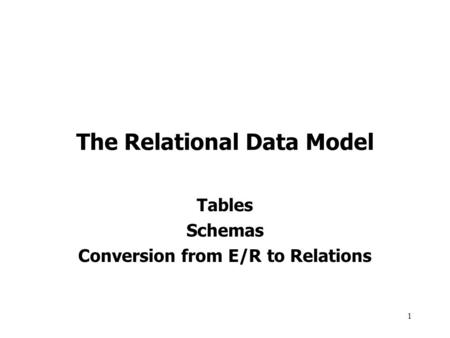 1 The Relational Data Model Tables Schemas Conversion from E/R to Relations.