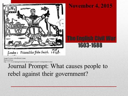 The English Civil War 1603-1688 Journal Prompt: What causes people to rebel against their government? November 4, 2015 Image Courtesy of the British Library.