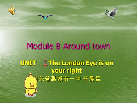 Module 8 Around town UNIT The London Eye is on your right 山东省禹城市一中 辛爱臣.