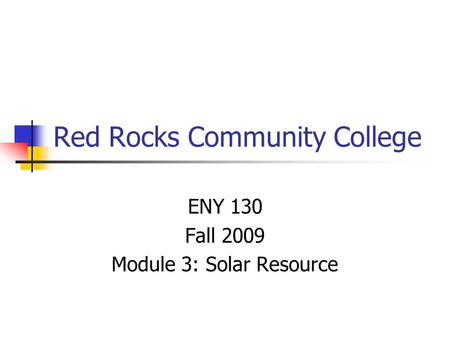 Red Rocks Community College ENY 130 Fall 2009 Module 3: Solar Resource.