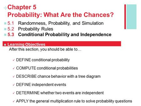 + Chapter 5 Probability: What Are the Chances? 5.1Randomness, Probability, and Simulation 5.2Probability Rules 5.3Conditional Probability and Independence.