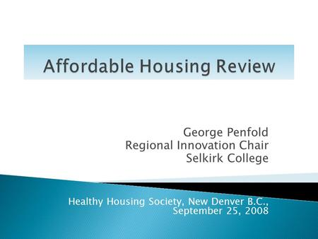 George Penfold Regional Innovation Chair Selkirk College Healthy Housing Society, New Denver B.C., September 25, 2008.