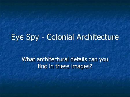 Eye Spy - Colonial Architecture What architectural details can you find in these images?