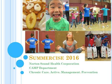 S UMMERCISE 2016 Norton Sound Health Corporation CAMP Department Chronic Care. Active. Management. Prevention.