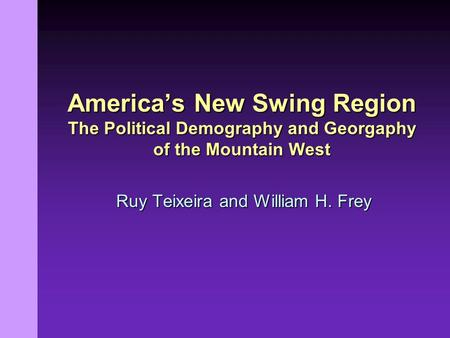 Ruy Teixeira and William H. Frey America's New Swing Region The Political Demography and Georgaphy of the Mountain West.