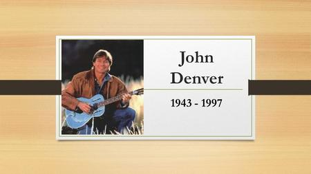 John Denver 1943 - 1997. Early History Henry John Deutschendorf Jr. Born December 31, 1943 in Roswell, New Mexico Father was test pilot for USAF Moved.