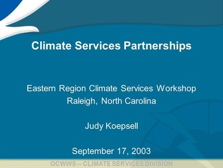 1 OCWWS -- CLIMATE SERVICES DIVISION Climate Services Partnerships Eastern Region Climate Services Workshop Raleigh, North Carolina Judy Koepsell September.
