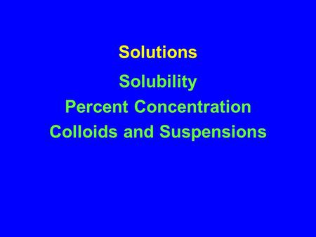 Solutions Solubility Percent Concentration Colloids and Suspensions.