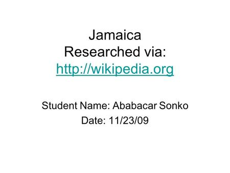 Jamaica Researched via:   Student Name: Ababacar Sonko Date: 11/23/09.