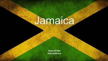 Jamaica Haley Wicker Patrice Moore. Geography Religion Christian -62% Protestant, 2% Roman Catholic Rastafari - Religion or way of life? - I-tal diet.