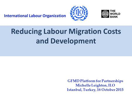 Reducing Labour Migration Costs and Development GFMD Platform for Partnerships Michelle Leighton, ILO Istanbul, Turkey, 16 October 2015 International Labour.