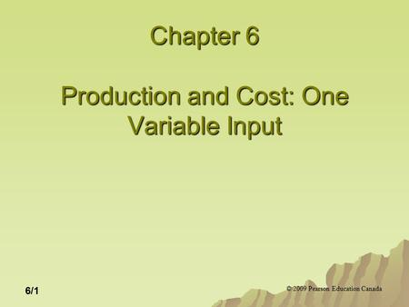 © 2009 Pearson Education Canada 6/1 Chapter 6 Production and Cost: One Variable Input.