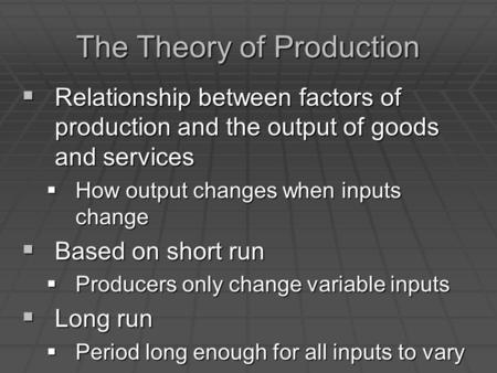 The Theory of Production  Relationship between factors of production and the output of goods and services  How output changes when inputs change  Based.