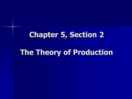 Chapter 5, Section 2 The Theory of Production. Production Theory of production = relationship between the factors of production and output of goods and.