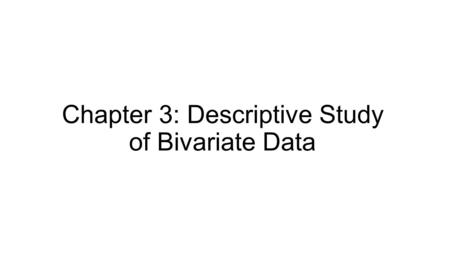 Chapter 3: Descriptive Study of Bivariate Data. Univariate Data: data involving a single variable. Multivariate Data: data involving more than one variable.