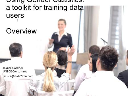 Using Gender Statistics: a toolkit for training data users Overview Jessica Gardner UNECE Consultant