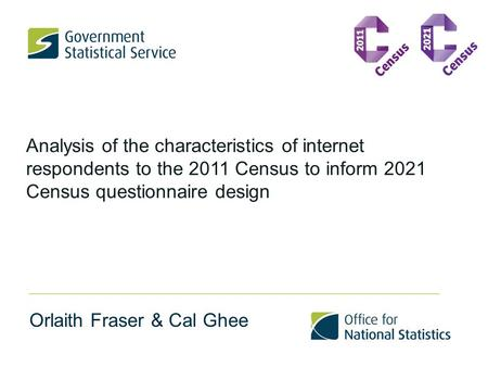 Analysis of the characteristics of internet respondents to the 2011 Census to inform 2021 Census questionnaire design Orlaith Fraser & Cal Ghee.