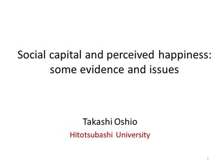 Social capital and perceived happiness: some evidence and issues Takashi Oshio Hitotsubashi University 1.