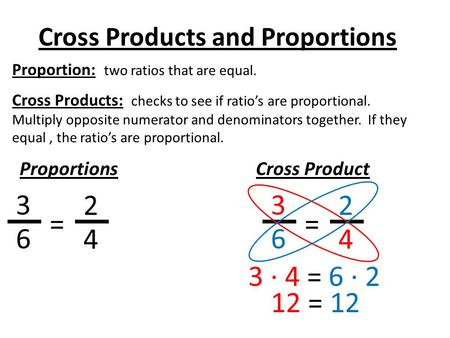 Cross Products and Proportions Proportion: two ratios that are equal. Cross Products: checks to see if ratio's are proportional. Multiply opposite numerator.