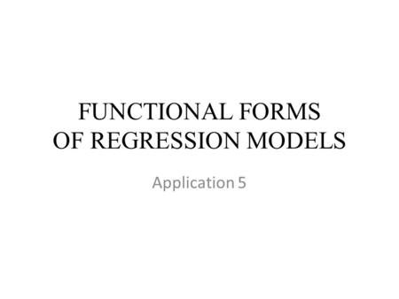 FUNCTIONAL FORMS OF REGRESSION MODELS Application 5.