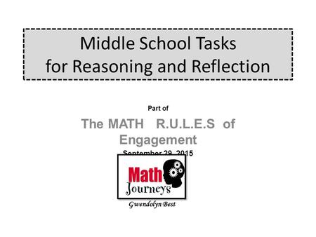 Middle School Tasks for Reasoning and Reflection Part of The MATH R.U.L.E.S of Engagement September 29, 2015 Gwendolyn Best.