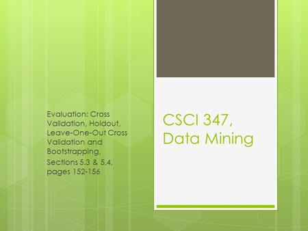 CSCI 347, Data Mining Evaluation: Cross Validation, Holdout, Leave-One-Out Cross Validation and Bootstrapping, Sections 5.3 & 5.4, pages 152-156.
