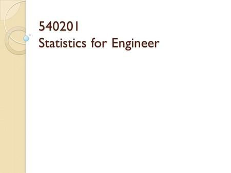 540201 Statistics for Engineer. Statistics  Deals with  Collection  Presentation  Analysis and use of data to make decision  Solve problems and design.