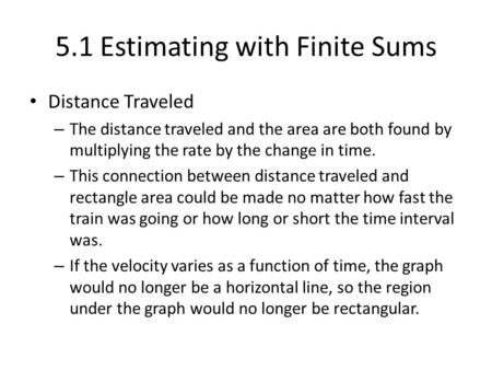 5.1 Estimating with Finite Sums Distance Traveled – The distance traveled and the area are both found by multiplying the rate by the change in time. –