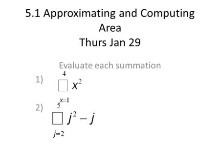 5.1 Approximating and Computing Area Thurs Jan 29 Evaluate each summation 1) 2)