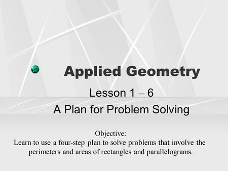 Applied Geometry Lesson 1 – 6 A Plan for Problem Solving Objective: Learn to use a four-step plan to solve problems that involve the perimeters and areas.
