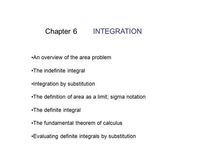 Chapter 6 INTEGRATION An overview of the area problem The indefinite integral Integration by substitution The definition of area as a limit; sigma notation.