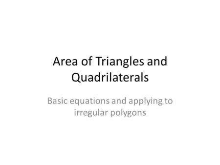 Area of Triangles and Quadrilaterals Basic equations and applying to irregular polygons.