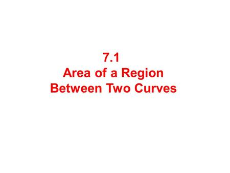 7.1 Area of a Region Between Two Curves. Consider a very thin vertical strip. The length of the strip is: or Since the width of the strip is a very small.