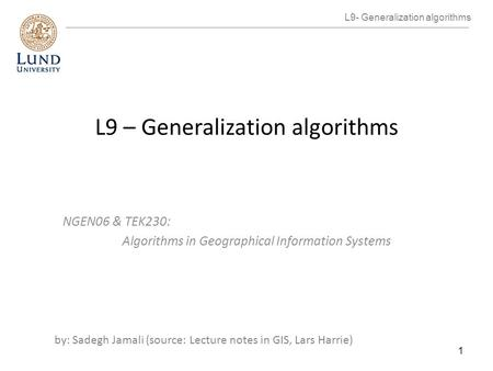 L9 – Generalization algorithms NGEN06 & TEK230: Algorithms in Geographical Information Systems by: Sadegh Jamali (source: Lecture notes in GIS, Lars Harrie)