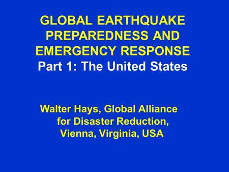 GLOBAL EARTHQUAKE PREPAREDNESS AND EMERGENCY RESPONSE Part 1: The United States Walter Hays, Global Alliance for Disaster Reduction, Vienna, Virginia,
