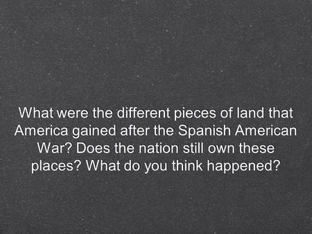 What were the different pieces of land that America gained after the Spanish American War? Does the nation still own these places? What do you think happened?