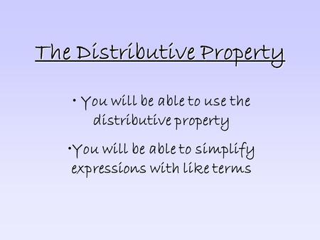 The Distributive Property You will be able to use the distributive property You will be able to simplify expressions with like terms.