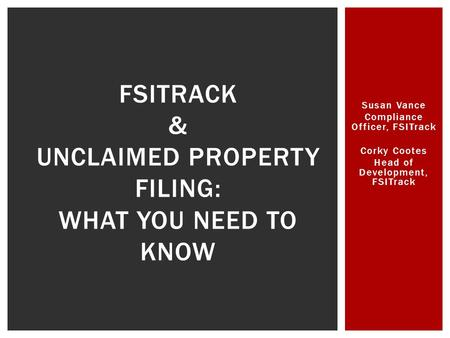 Susan Vance Compliance Officer, FSITrack Corky Cootes Head of Development, FSITrack FSITRACK & UNCLAIMED PROPERTY FILING: WHAT YOU NEED TO KNOW.