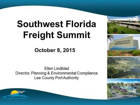 Southwest Florida Freight Summit October 8, 2015 Ellen Lindblad Director, Planning & Environmental Compliance Lee County Port Authority.