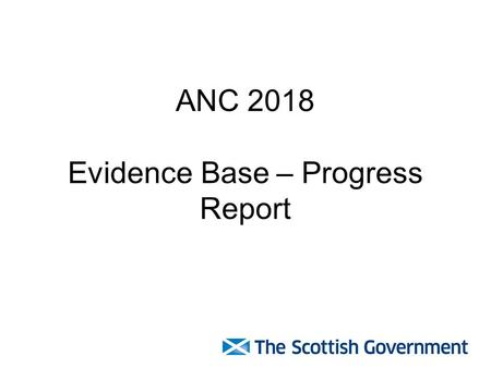 ANC 2018 Evidence Base – Progress Report. Independent Evaluators Winning bid from consortium: –John Grieve –Andrew Moxey –Peter Cook –Bill Slee Evidence.