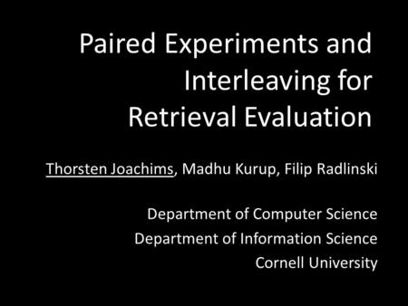 Paired Experiments and Interleaving for Retrieval Evaluation Thorsten Joachims, Madhu Kurup, Filip Radlinski Department of Computer Science Department.