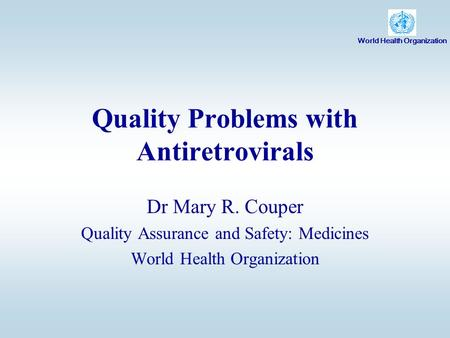 Quality Problems with Antiretrovirals Dr Mary R. Couper Quality Assurance and Safety: Medicines World Health Organization.